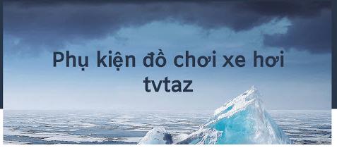 TVTAZ địa chỉ uy tín chất lượng cung cấp phụ kiện xe hơi được tin dùng